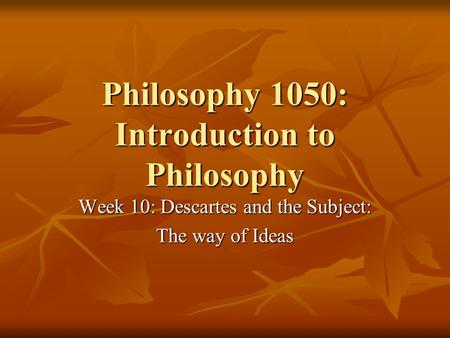 Philosophy 1050: Introduction to Philosophy Week 10: Descartes and the Subject: The way of Ideas.