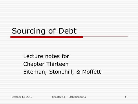 Sourcing of Debt Lecture notes for Chapter Thirteen Eiteman, Stonehill, & Moffett October 14, 20151Chapter 13 - debt financing.