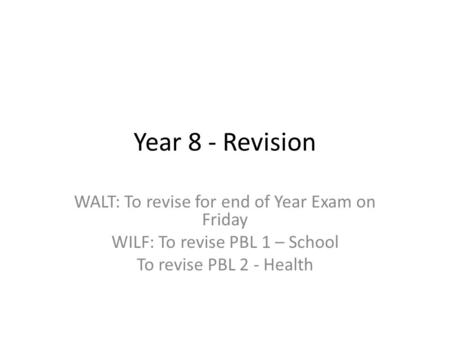 Year 8 - Revision WALT: To revise for end of Year Exam on Friday WILF: To revise PBL 1 – School To revise PBL 2 - Health.