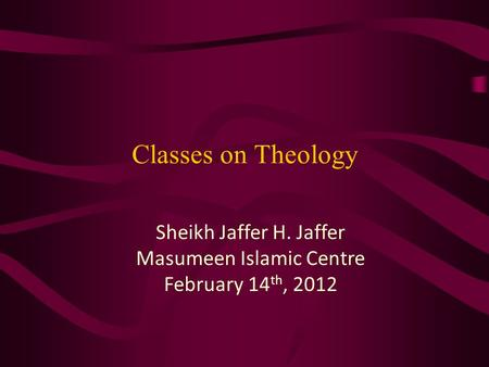 Classes on Theology Sheikh Jaffer H. Jaffer Masumeen Islamic Centre February 14 th, 2012.