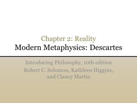 Chapter 2: Reality Modern Metaphysics: Descartes Introducing Philosophy, 10th edition Robert C. Solomon, Kathleen Higgins, and Clancy Martin.