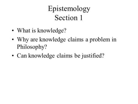 Epistemology Section 1 What is knowledge? Why are knowledge claims a problem in Philosophy? Can knowledge claims be justified?
