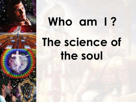 Who am I ? The science of the soul. Who am I ? My real identity is NOT this temporary BODY, but... the eternal SOUL !!!