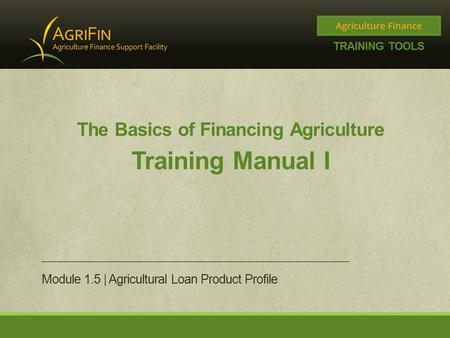 The Basics of Financing Agriculture Training Manual I Module 1.5 | Agricultural Loan Product Profile.