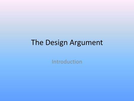 The Design Argument Introduction. This proof always deserves to be mentioned with respect. It is the oldest, clearest, and the most accordant with the.