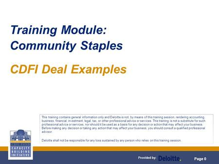 Provided by: Page 0 Training Module: Community Staples CDFI Deal Examples This training contains general information only and Deloitte is not, by means.