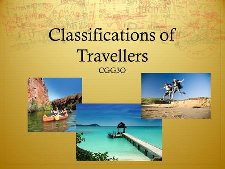 "Classifications of Travellers CGG3O. What Classifies as ""Tourism""?  You are known as a tourist if you are visiting a particular location for at least."