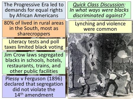 The Progressive Era led to demands for equal rights by African Americans Quick Class Discussion: In what ways were blacks discriminated against? 80% of.