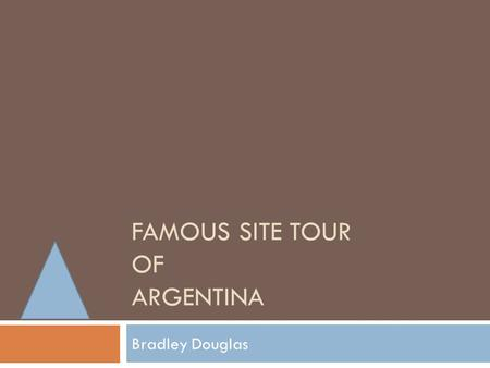 FAMOUS SITE TOUR OF ARGENTINA Bradley Douglas. Buenos Aires  This city is a must see if your going to Argentina  It is the tango capital of the world.