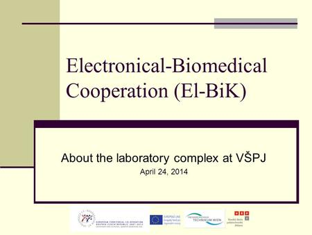 Electronical-Biomedical Cooperation (El-BiK) About the laboratory complex at VŠPJ April 24, 2014.