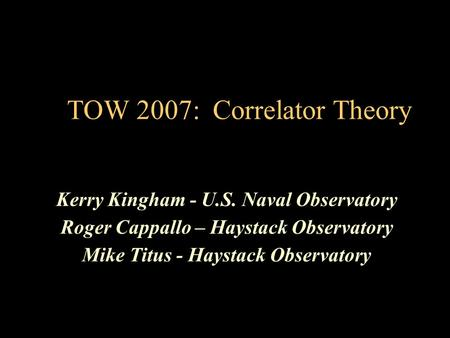 TOW 2007: Correlator Theory Kerry Kingham - U.S. Naval Observatory Roger Cappallo – Haystack Observatory Mike Titus - Haystack Observatory.