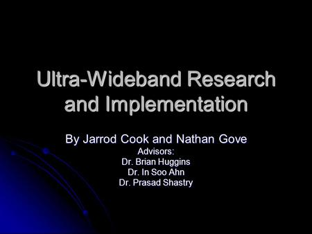 Ultra-Wideband Research and Implementation By Jarrod Cook and Nathan Gove Advisors: Dr. Brian Huggins Dr. In Soo Ahn Dr. Prasad Shastry.