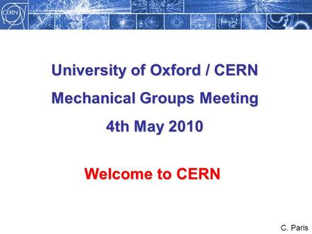 Welcome to CERN C. Paris University of Oxford / CERN Mechanical Groups Meeting 4th May 2010.