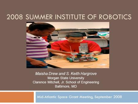 2008 SUMMER INSTITUTE OF ROBOTICS Mid-Atlantic Space Grant Meeting, September 2008 Maisha Drew and S. Keith Hargrove Morgan State University Clarence Mitchell,