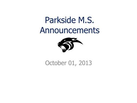 Parkside M.S. Announcements October 01, 2013. Announcements Cheering at Parkside this year? There is a mandatory parent meeting on Wednesday, October.