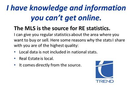 I have knowledge and information you can't get online. The MLS is the source for RE statistics. I can give you regular statistics about the area where.