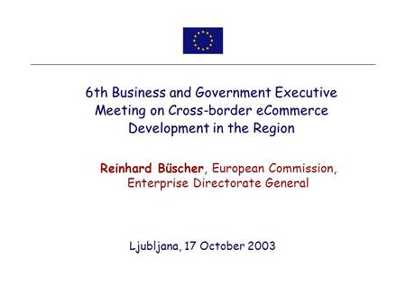 Ljubljana, 17 October 2003 6th Business and Government Executive Meeting on Cross-border eCommerce Development in the Region Reinhard Büscher, European.
