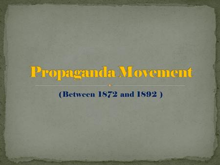 (Between 1872 and 1892 ). The Propaganda Movement was a cultural organization formed in 1872 by Filipino expatriates in Europe. Composed of the Filipino.