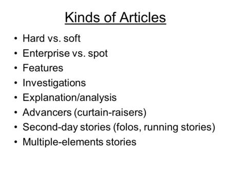 Kinds of Articles Hard vs. soft Enterprise vs. spot Features Investigations Explanation/analysis Advancers (curtain-raisers) Second-day stories (folos,