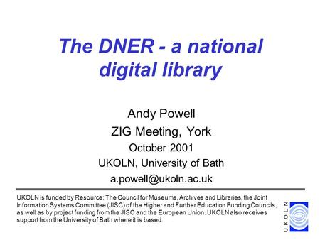 The DNER - a national digital library Andy Powell ZIG Meeting, York October 2001 UKOLN, University of Bath UKOLN is funded by Resource: