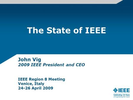 The State of IEEE John Vig 2009 IEEE President and CEO IEEE Region 8 Meeting Venice, Italy 24-26 April 2009.