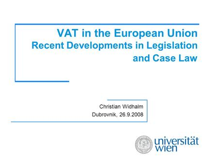 VAT in the European Union Recent Developments in Legislation and Case Law Christian Widhalm Dubrovnik, 26.9.2008.
