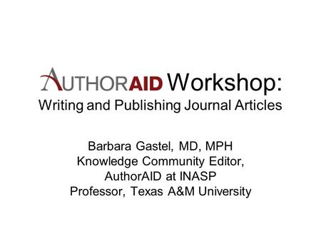 Workshop: Writing and Publishing Journal Articles Barbara Gastel, MD, MPH Knowledge Community Editor, AuthorAID at INASP Professor, Texas A&M University.