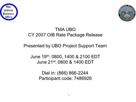 1 TMA UBO CY 2007 OIB Rate Package Release Presented by UBO Project Support Team June 19 th : 0800, 1400 & 2100 EDT June 21 st : 0800 & 1400 EDT Dial in: