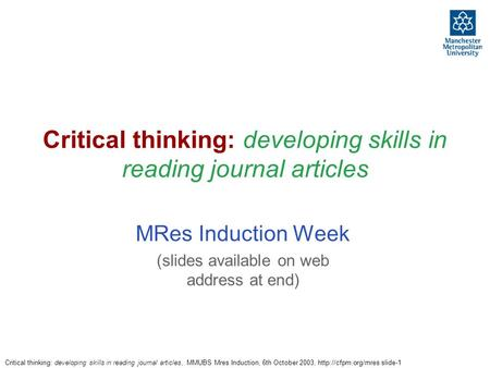 Critical thinking: developing skills in reading journal articles, MMUBS Mres Induction, 6th October 2003,  slide-1 Critical thinking:
