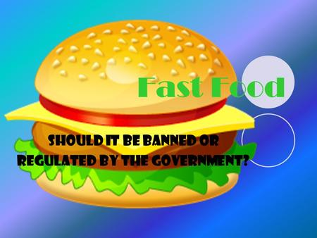 Fast Food Should it be banned or regulated by the government?