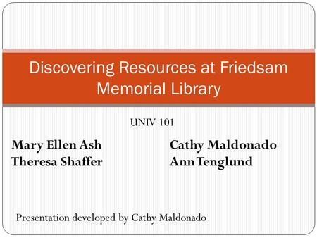 Discovering Resources at Friedsam Memorial Library UNIV 101 Presentation developed by Cathy Maldonado Mary Ellen AshCathy Maldonado Theresa ShafferAnn.