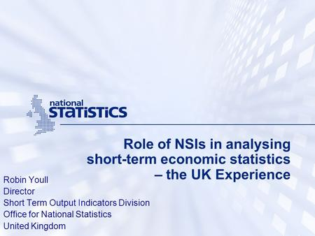 Role of NSIs in analysing short-term economic statistics – the UK Experience Robin Youll Director Short Term Output Indicators Division Office for National.