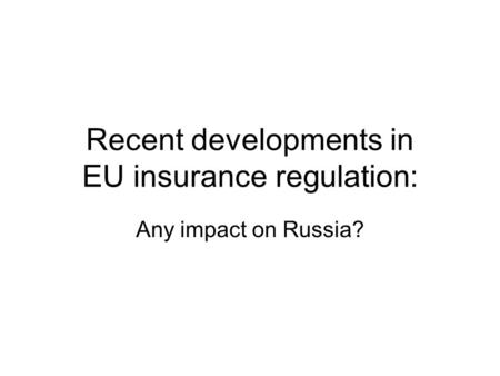 Recent developments in EU insurance regulation: Any impact on Russia?