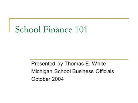 School Finance 101 Presented by Thomas E. White Michigan School Business Officials October 2004.