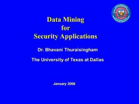 Data Mining for Security Applications Dr. Bhavani Thuraisingham The University of Texas at Dallas January 2006.