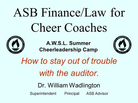 ASB Finance/Law for Cheer Coaches How to stay out of trouble with the auditor. Dr. William Wadlington Superintendent Principal ASB Advisor A.W.S.L. Summer.