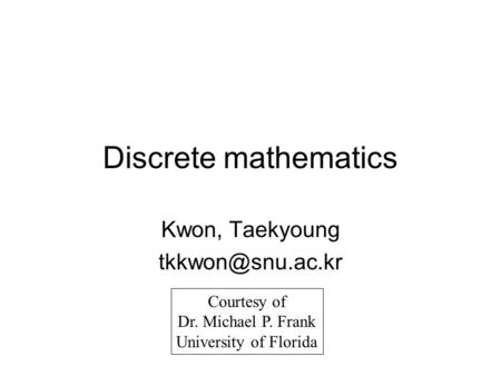 Discrete mathematics Kwon, Taekyoung Courtesy of Dr. Michael P. Frank University of Florida.
