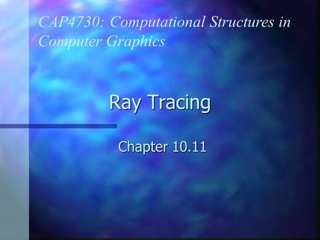 Ray Tracing Chapter 10.11 CAP4730: Computational Structures in Computer Graphics.