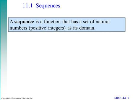 Copyright © 2011 Pearson Education, Inc. Slide 11.1-1 11.1 Sequences A sequence is a function that has a set of natural numbers (positive integers) as.