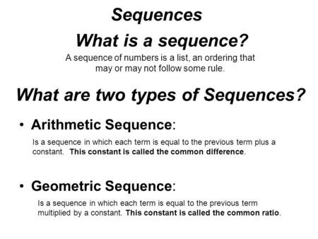 Sequences A sequence of numbers is a list, an ordering that may or may not follow some rule. What is a sequence? What are two types of Sequences? Arithmetic.