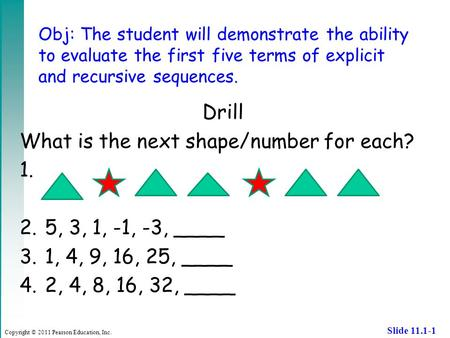 Copyright © 2011 Pearson Education, Inc. Slide 11.1-1 Obj: The student will demonstrate the ability to evaluate the first five terms of explicit and recursive.