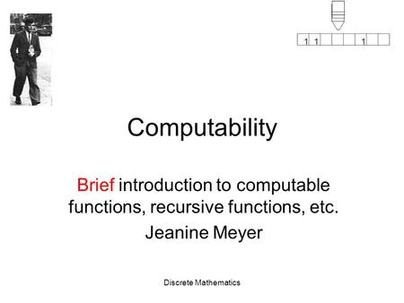 111 Discrete Mathematics Computability Brief introduction to computable functions, recursive functions, etc. Jeanine Meyer.