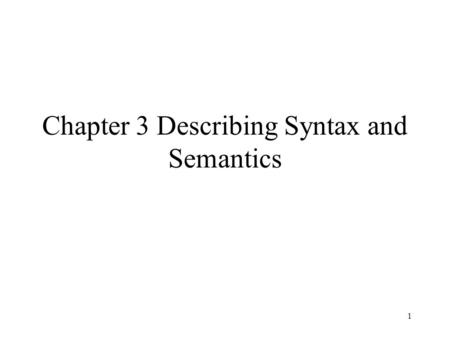 1 Chapter 3 Describing Syntax and Semantics. 3.1 Introduction Providing a concise yet understandable description of a programming language is difficult.