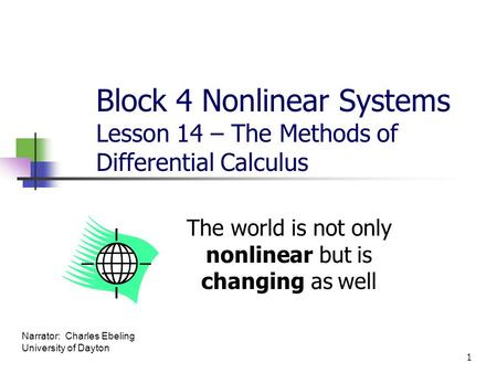 Block 4 Nonlinear Systems Lesson 14 – The Methods of Differential Calculus The world is not only nonlinear but is changing as well 1 Narrator: Charles.
