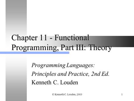 © Kenneth C. Louden, 20031 Chapter 11 - Functional Programming, Part III: Theory Programming Languages: Principles and Practice, 2nd Ed. Kenneth C. Louden.
