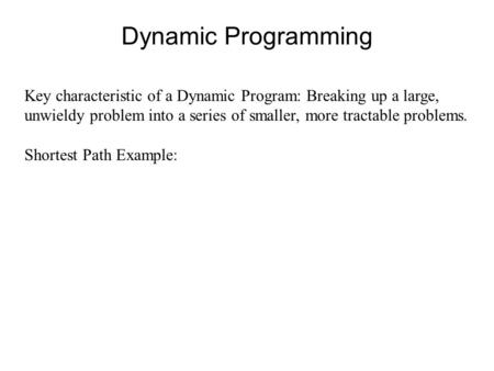 Dynamic Programming Key characteristic of a Dynamic Program: Breaking up a large, unwieldy problem into a series of smaller, more tractable problems. Shortest.