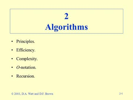 2-1 2 Algorithms Principles. Efficiency. Complexity. O-notation. Recursion. © 2001, D.A. Watt and D.F. Brown.