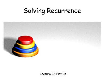 Solving Recurrence Lecture 19: Nov 25. Some Recursive Programming (Optional?)