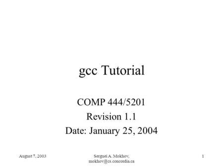 August 7, 2003Serguei A. Mokhov, 1 gcc Tutorial COMP 444/5201 Revision 1.1 Date: January 25, 2004.