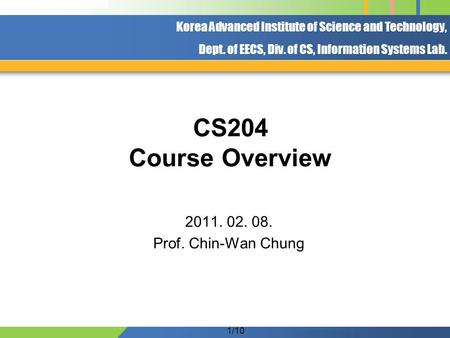 Korea Advanced Institute of Science and Technology, Dept. of EECS, Div. of CS, Information Systems Lab. 1/10 CS204 Course Overview 2011. 02. 08. Prof.
